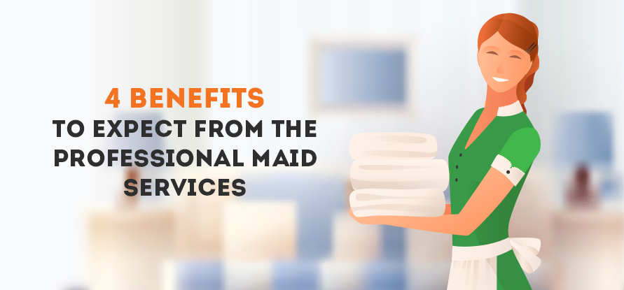 4 BENEFITS TO EXPECT FROM THE PROFESSIONAL MAID SERVICES