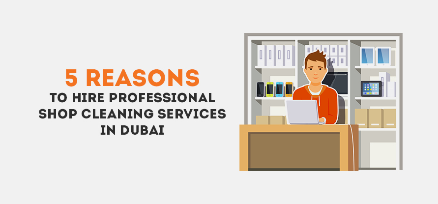 5 Reasons To Hire Professional Shop Cleaning Services in Dubai