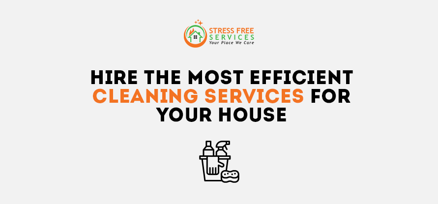 Hire The Most Efficient Cleaning Services For Your House